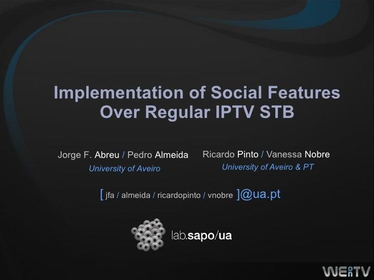 Implementation of Social Features Over Regular IPTV STB Ricardo  Pinto  /  Vanessa  Nobre   University of Aveiro & PT [   ...