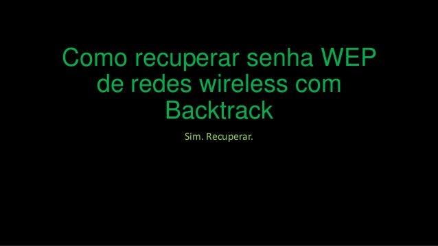Como recuperar senha WEP de redes wireless com Backtrack Sim. Recuperar.