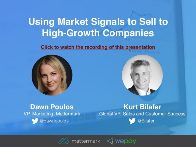 Using Market Signals to Sell to High-Growth Companies Dawn Poulos VP, Marketing, Mattermark Kurt Bilafer Global VP, Sales...