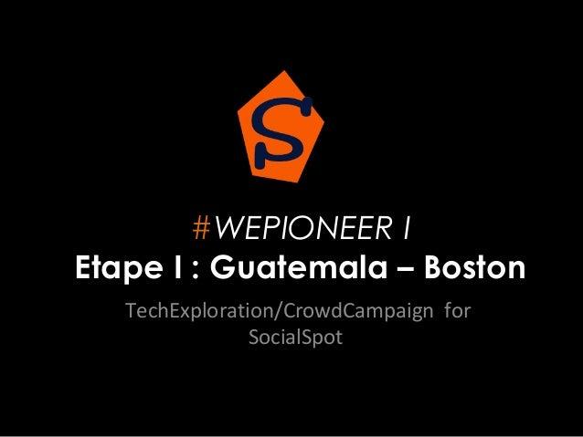 #WEPIONEER I Etape I : Guatemala – Boston TechExploration/CrowdCampaign for SocialSpot