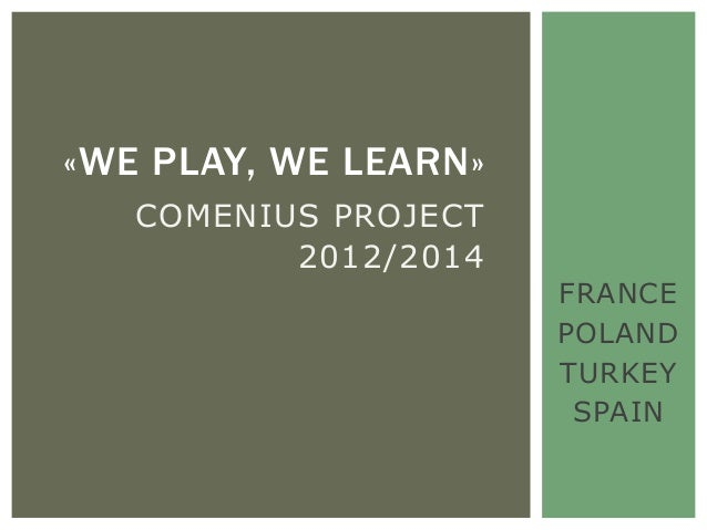 «WE PLAY, WE LEARN»   COMENIUS PROJECT          2012/2014                      FRANCE                      POLAND         ...