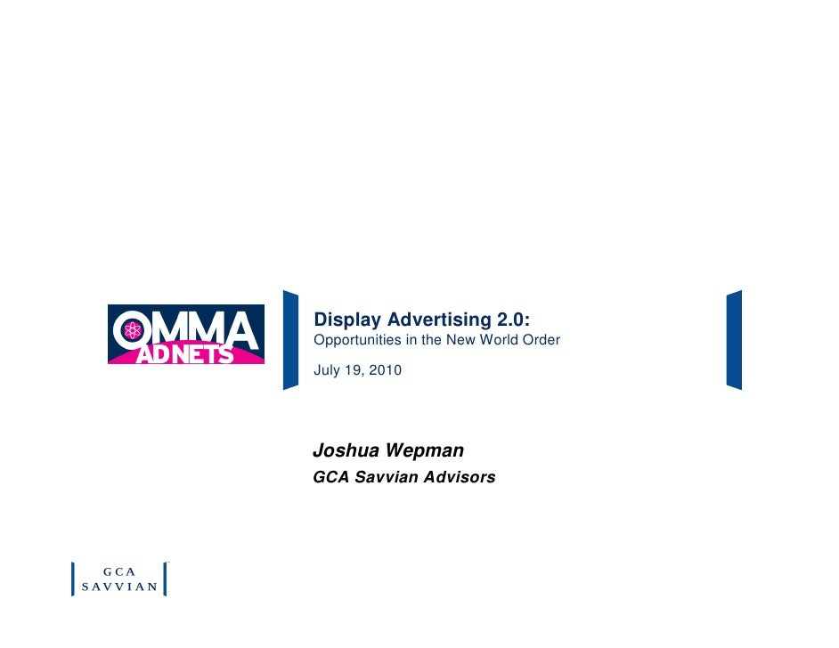 Display Advertising 2.0: Opportunities in the New World Order  July 19, 2010     Joshua Wepman GCA Savvian Advisors