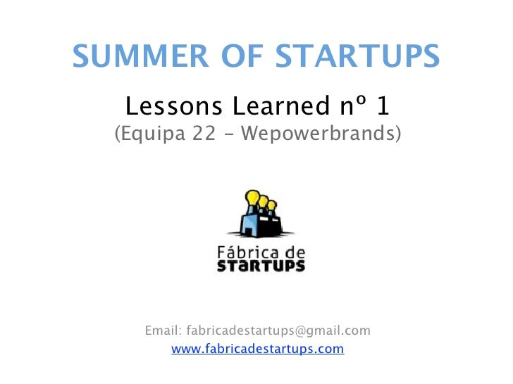 SUMMER OF STARTUPS   Lessons Learned nº 1  (Equipa 22 - Wepowerbrands)    Email: fabricadestartups@gmail.com       www.fab...