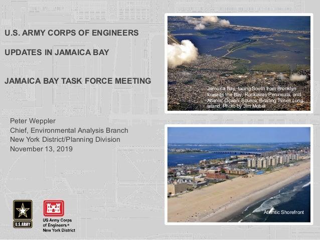 U.S. ARMY CORPS OF ENGINEERS UPDATES IN JAMAICA BAY JAMAICA BAY TASK FORCE MEETING Peter Weppler Chief, Environmental Anal...