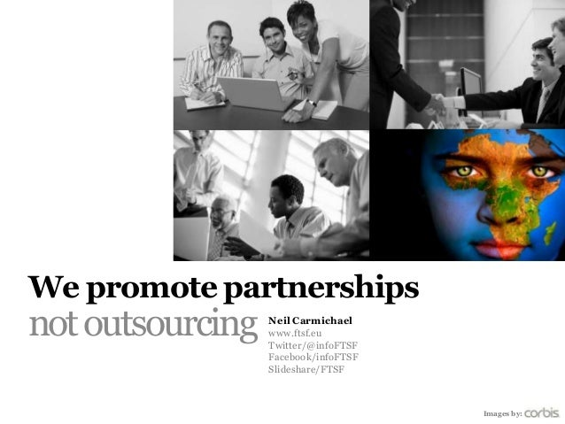 We promote partnershipsnot outsourcing   Neil Carmichael                  www.ftsf.eu                  Twitter/@infoFTSF  ...
