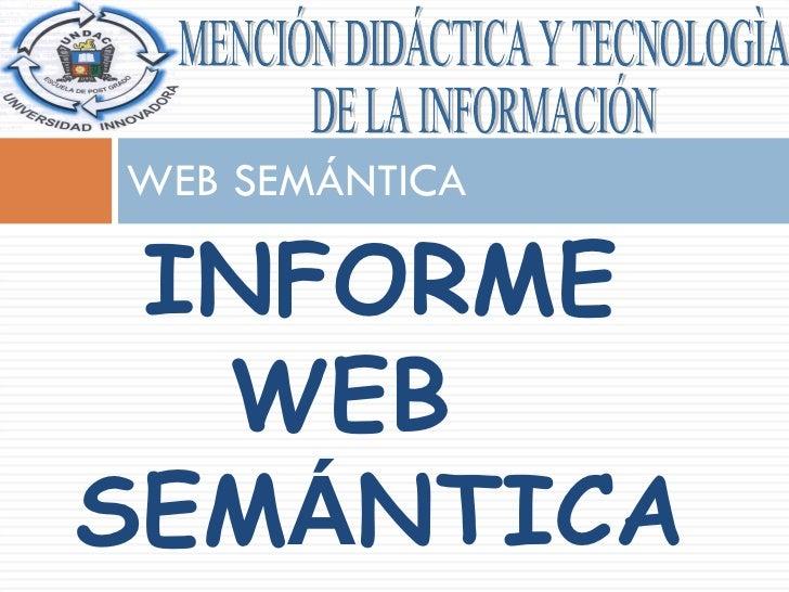 WEB SEMÁNTICA MENCIÓN DIDÁCTICA Y TECNOLOGÌA  DE LA INFORMACIÓN INFORME  WEB  SEM Á NTICA