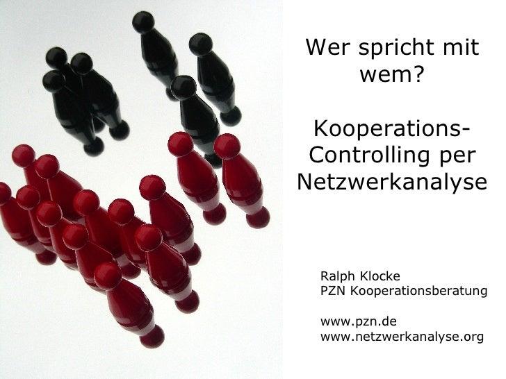 Wer spricht mit wem? Kooperations-Controlling per Netzwerkanalyse Ralph Klocke PZN Kooperationsberatung www.pzn.de www.net...