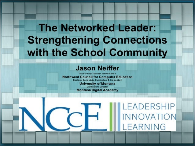 The Networked Leader: Strengthening Connections with the School Community Jason Neiffer Tech-Savvy Teacher in Residence  N...