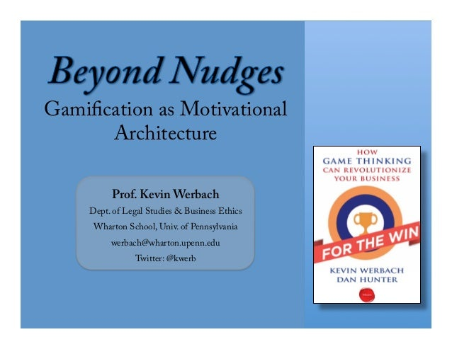 Gamification as Motivational       Architecture          Prof. Kevin Werbach     Dept. of Legal Studies & Business Ethics ...