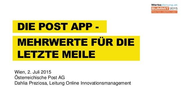 DIE POST APP - MEHRWERTE FÜR DIE LETZTE MEILE Wien, 2. Juli 2015 Österreichische Post AG Dahlia Preziosa, Leitung Online I...