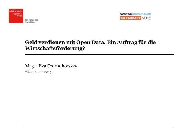 Geld verdienen mit Open Data. Ein Auftrag für die Wirtschaftsförderung? Mag.a Eva Czernohorszky Wien, 2. Juli 2015