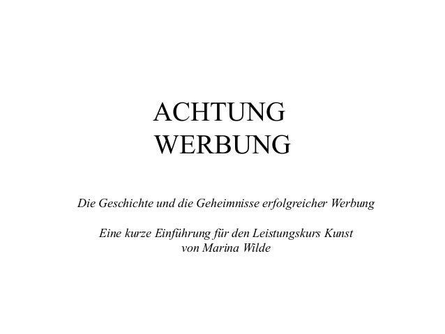 ACHTUNG WERBUNG Die Geschichte und die Geheimnisse erfolgreicher Werbung Eine kurze Einführung für den Leistungskurs Kunst...