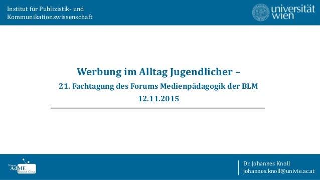 Werbung im Alltag Jugendlicher – 21. Fachtagung des Forums Medienpädagogik der BLM 12.11.2015 Institut für Publizistik- un...