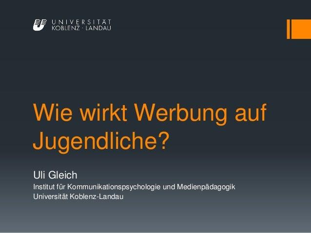 Wie wirkt Werbung auf Jugendliche? Uli Gleich Institut für Kommunikationspsychologie und Medienpädagogik Universität Koble...