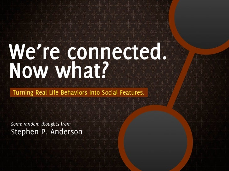 We're connected. Now what? Turning Real Life Behaviors into Social Features.    Some random thoughts from Stephen P. Anderson