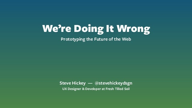 We're Doing It Wrong Prototyping the Future of the Web Steve Hickey — @stevehickeydsgn UX Designer & Developer at Fresh Ti...