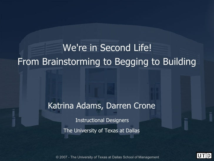 We're in Second Life!  From Brainstorming to Begging to Building   Katrina Adams, Darren Crone Instructional Designers  Th...
