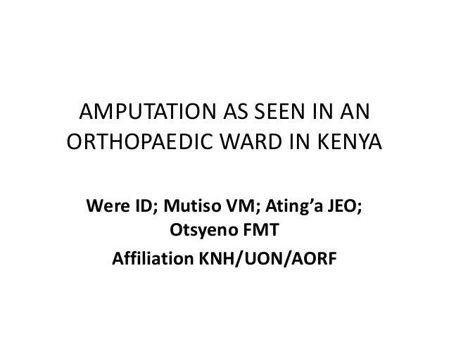 AMPUTATION AS SEEN IN AN ORTHOPAEDIC WARD IN KENYA Were ID; Mutiso VM; Ating'a JEO; Otsyeno FMT Affiliation KNH/UON/AORF