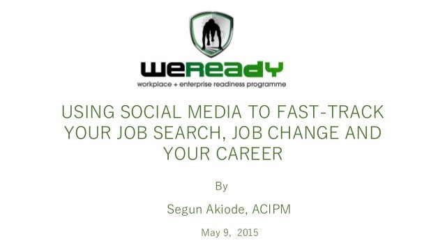 By USING SOCIAL MEDIA TO FAST-TRACK YOUR JOB SEARCH, JOB CHANGE AND YOUR CAREER Segun Akiode, ACIPM May 9, 2015