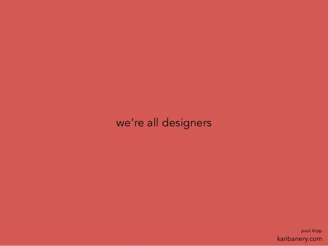 we're all designers paul klipp kanbanery.com