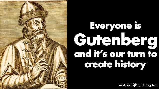 Everyone is Gutenberg and it's our turn to create history