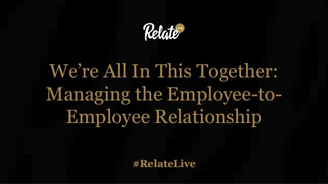 #RelateLive We're All In This Together: Managing the Employee-to- Employee Relationship