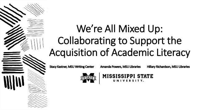 We're All Mixed Up: Collaborating to Support the Acquisition of Academic Literacy Stacy Kastner, MSU Writing Center Amanda...