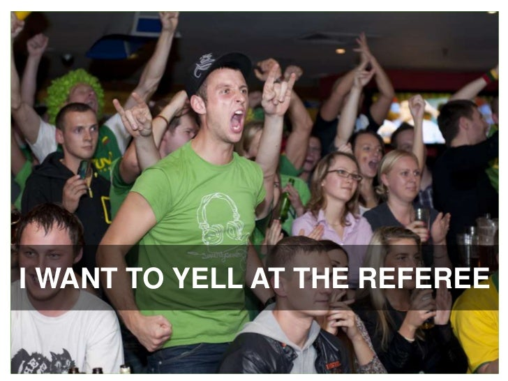 I WANT TO YELL AT THE REFEREE<br />
