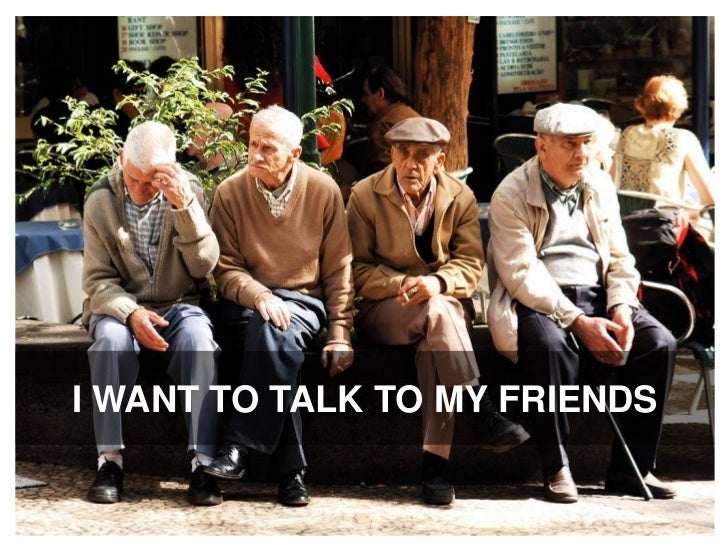 I want to talk to my friends<br />