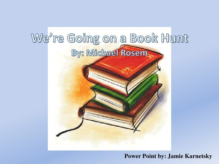 We're Going on a Book Hunt<br />By: Michael Rosem<br />Power Point by: Jamie Karnetsky<br />