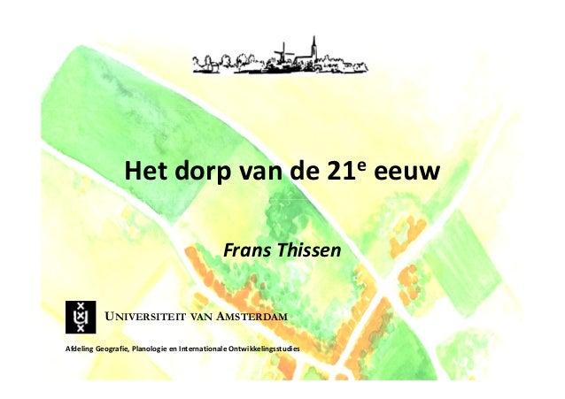 Het dorp van de 21e eeuw Frans Thissen UNIVERSITEIT VAN AMSTERDAM Afdeling Geografie, Planologie en Internationale Ontwikk...