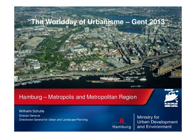 """The Worldday of Urbanisme – Gent 2013""  Hamburg – Metropolis and Metropolitan Region Wilhelm Schulte Director-General Dir..."