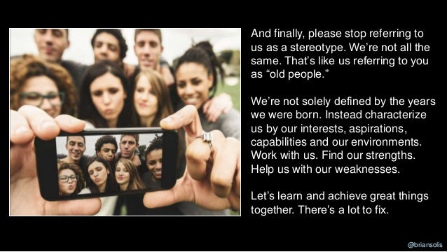 """And finally, please stop referring to us as a stereotype. We're not all the same. That's like us referring to you as """"old ..."""