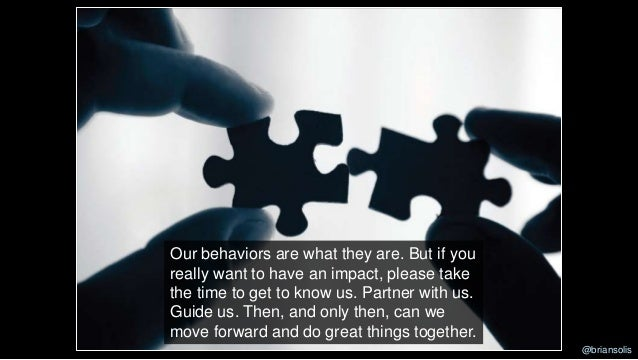 Our behaviors are what they are. But if you really want to have an impact, please take the time to get to know us. Partner...