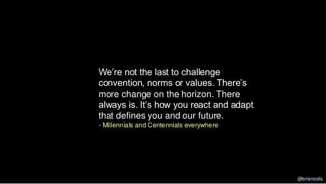We're not the last to challenge convention, norms or values. There's more change on the horizon. There always is. It's how...