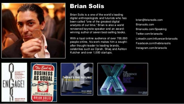 "Brian Solis Brian Solis is a one of the world's leading digital anthropologists and futurists who has been called ""one of ..."