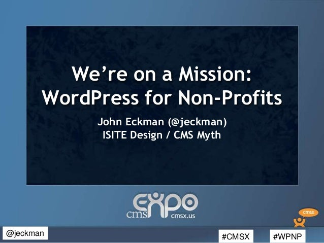 #CMSX #WPNP@jeckmanWe're on a Mission:WordPress for Non-ProfitsJohn Eckman (@jeckman)ISITE Design / CMS Myth