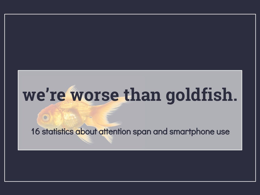 We're Worse than Goldfish: 16 Statistics About Attention Span and Smartphone Use