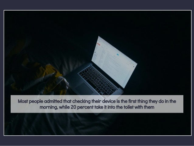 Most people admitted that checking their device is the first thing they do in the morning, while 20 percent take it into t...