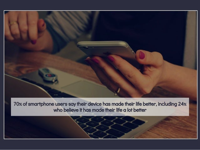 70% of smartphone users say their device has made their life better, including 24% who believe it has made their life a lo...