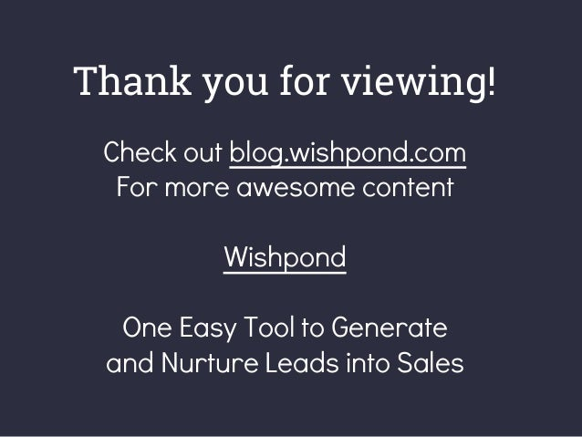 Thank you for viewing! Check out blog.wishpond.com For more awesome content Wishpond One Easy Tool to Generate and Nurture...