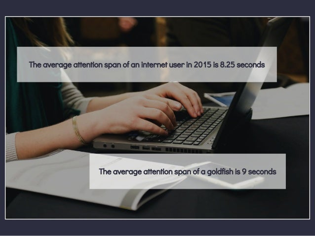 The average attention span of an internet user in 2015 is 8.25 seconds The average attention span of a goldfish is 9 secon...