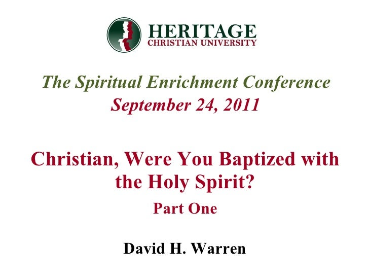 Christian, Were You Baptized with the Holy Spirit? Part One The Spiritual Enrichment Conference September 24, 2011 David H...