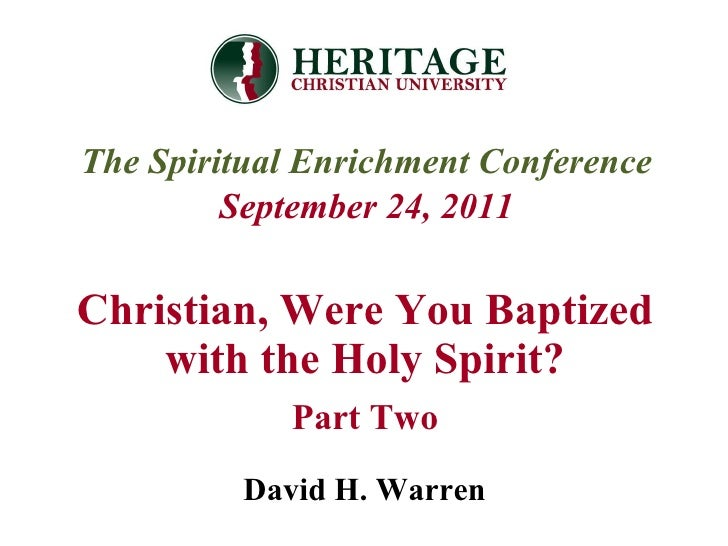 Christian, Were You Baptized with the Holy Spirit? Part Two The Spiritual Enrichment Conference September 24, 2011 David H...