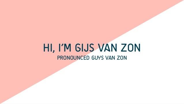 HI, I'M GIJS VAN ZON PRONOUNCED GUYS VAN ZON