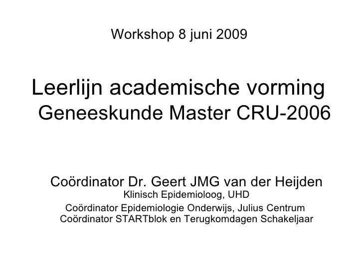 Leerlijn academische vorming    Geneeskunde Master CRU-2006 Workshop 8 juni 2009 Coördinator Dr. Geert JMG van der Heijden...
