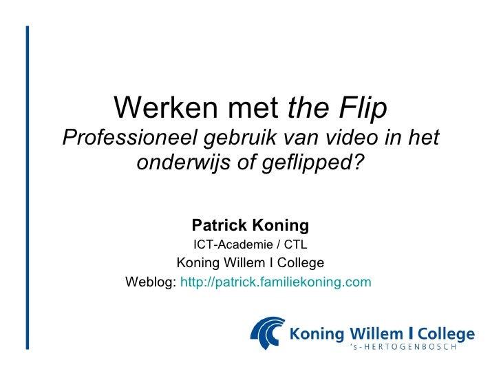 Werken met  the Flip Professioneel gebruik van video in het onderwijs of geflipped? Patrick Koning ICT-Academie / CTL Koni...