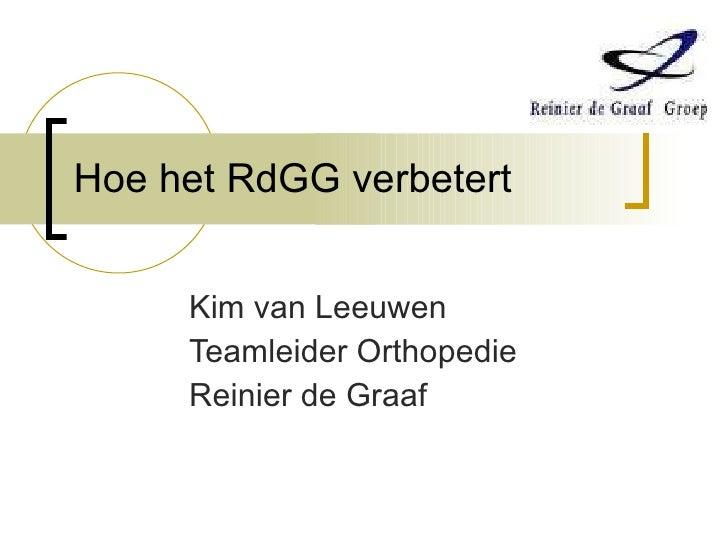 Hoe het RdGG verbetert Kim van Leeuwen Teamleider Orthopedie Reinier de Graaf
