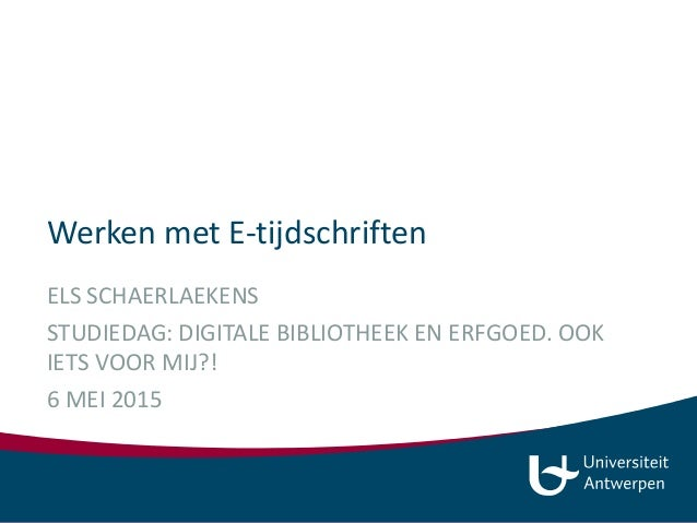 Werken met E-tijdschriften ELS SCHAERLAEKENS STUDIEDAG: DIGITALE BIBLIOTHEEK EN ERFGOED. OOK IETS VOOR MIJ?! 6 MEI 2015