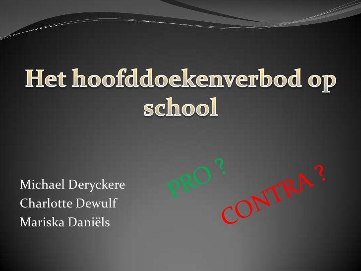 Het hoofddoekenverbod op school<br />PRO ?<br />Michael Deryckere<br />Charlotte Dewulf<br />Mariska Daniëls<br />CONTRA ?...